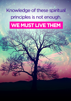 Knowledge of these spiritual principles is not enough. We must live them.